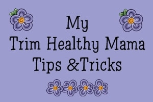 Some of my Trim Healthy Mama Tips and Tricks!