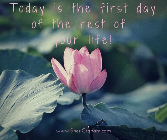 Today is the first day of the rest of your life!