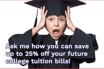 Ask me how you can save 25% off your future college tuition bills